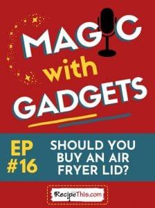 episode 16 - should you buy an air fryer lid