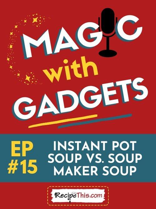 magic with gadgets - episode 15 - instant pot vs soup maker soup